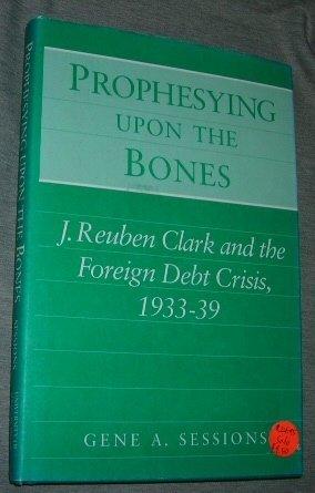 9780252019272: Prophesying upon the Bones: J. Reuben Clark and the Foreign Debt Crisis, 1933-39