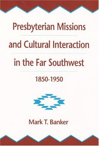 Presbyterian Missions And Cultural Interaction In The Far Southwest, 1850-1950