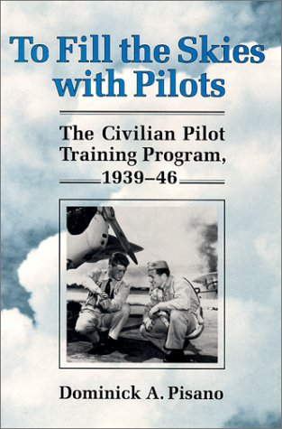 To Fill the Skies With Pilots: The Civilian Pilot Training Program, 1939-46: Dominick Pisano