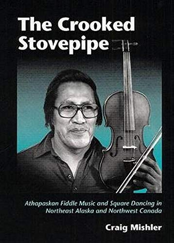 The Crooked Stovepipe: Athapaskan Fiddle Music and Square Dancing in Northeast Alaska and Northwest...