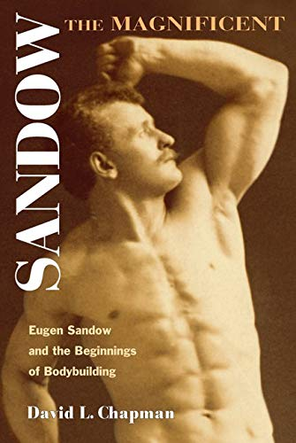 Sandow the Magnificent: Eugen Sandow and the Beginnings of Bodybuilding: Chapman, David L.