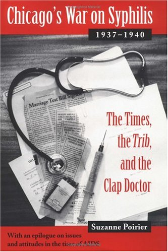 "Chicago's War on Syphilis, 1937-40 - The Times, the ""Trib,"" and the Clap Doctor: ..."