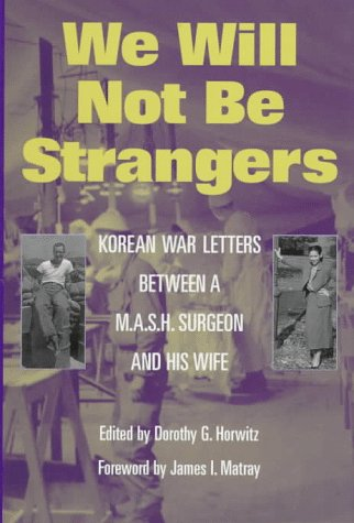 We Will Not Be Strangers: Korean War Letters Between a M.A.S.H. Surgeon and His Wife