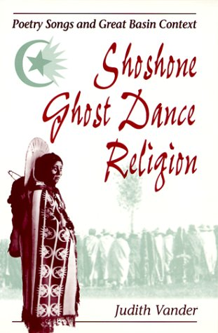 Shoshone Ghost Dance Religion: Poetry Songs and Great Basin Context: Vander, Judith