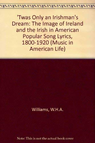 9780252022463: 'Twas Only an Irishman's Dream: The Image of Ireland and the Irish in American Popular Song Lyrics, 1800-1920 (Music in American Life)