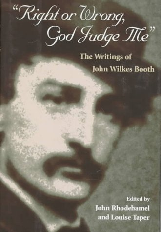 """Right or Wrong, God Judge Me"""": The Writings of John Wilkes Booth: Booth, John Wilkes"""