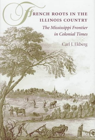 French Roots in the Illinois Country: The Mississippi Frontier in Colonial Times: Ekberg, Carl J.