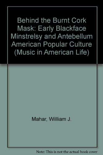 9780252023965: Behind the Burnt Cork Mask: Early Blackface Minstrelsy and Antebellum American Popular Culture (Music in American Life)