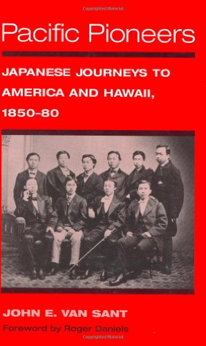 Pacific Pioneers - Japanese Journeys to America and Hawaii, 1850-80: Van Sant, John E