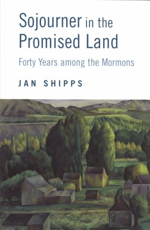 SOJOURNER IN THE PROMISED LAND Forty Years Among the Mormons: Shipps, Jan