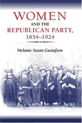 Women and the Republican Party, 1854-1924: Gustafson, Melanie Susan