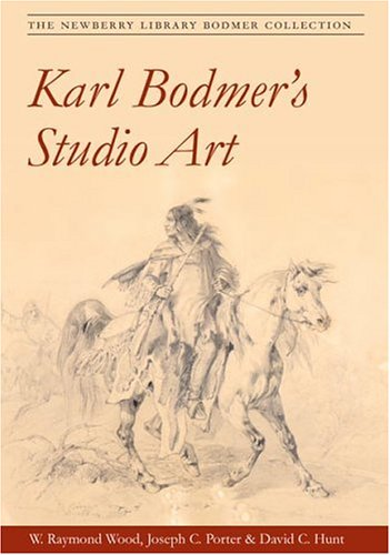 Karl Bodmer's Studio Art: THE NEWBERRY LIBRARY BODMER COLLECTION: Wood, W. Raymond; Porter, ...