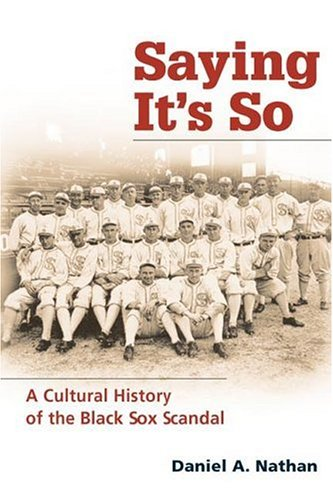 Saying It's So: A Cultural History of the Black Sox Scandal (Sport and Society): Nathan, ...