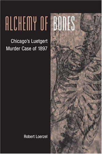 Alchemy of Bones: Chicago's Luetgert Murder Case of 1897