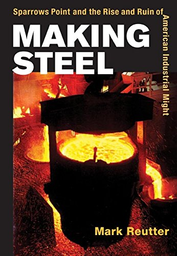 Making Steel: Sparrows Point and the Rise and Ruin of American Industrial Might: Reutter, Mark