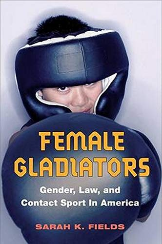 9780252029585: Female Gladiators: Gender, Law, And Contact Sport In America