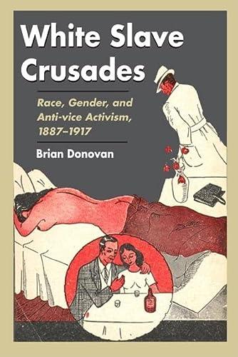 White Slave Crusades: Race, Gender, and Anti-vice Activism, 1887-1917 (Hardback): Brian Donovan