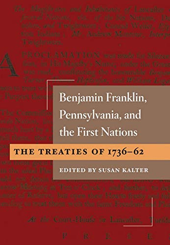 Benjamin Franklin, Pennsylvania, and the First Nations - The Treaties of 1736-62: Kalter, Susan