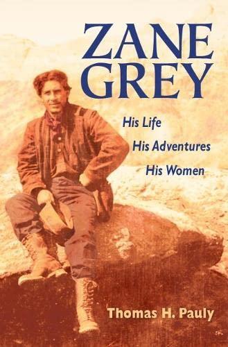 Zane Grey: His Life, His Adventures, His Women: Pauly, Thomas H.