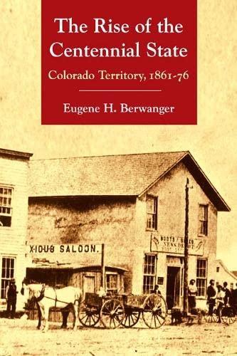 The Rise of the Centennial State: Colorado Territory, 1861-76: Eugene H. Berwanger