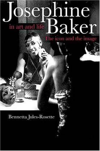 Josephine Baker in Art and Life: The Icon and the Image: Jules-Rosette, Bennetta