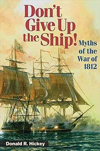 Don't Give Up the Ship! - MYTHS OF THE WAR OF 1812: Hickey/Graves