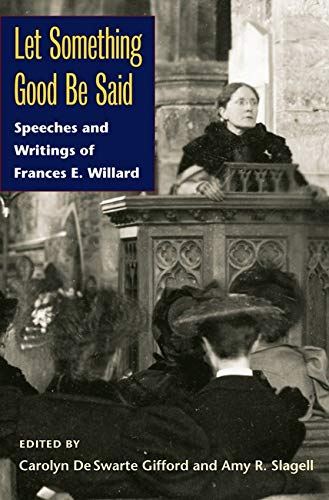 Let Something Good Be Said: Speeches and Writings of Frances E. Willard: Frances E. Willard