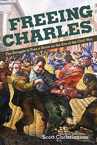Freeing Charles - The Struggle to Free a Slave on the Eve of the Civil War: Christianson, Scott