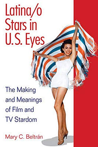 Latina/o Stars in U.S. Eyes: The Making and Meanings of Film and TV Stardom: Mary C. Beltran