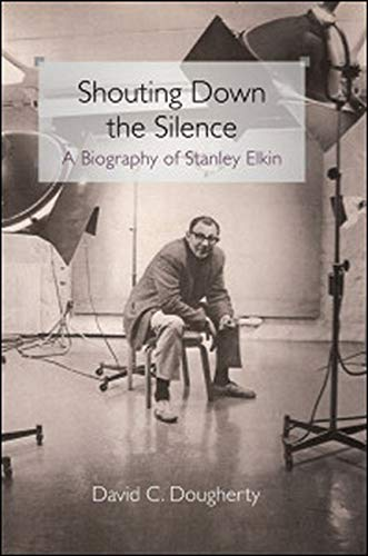 Shouting Down the Silence: A Biography of Stanley Elkin: David C Dougherty