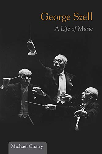 George Szell: A Life of Music (Music: Charry, Michael