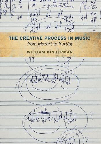 The Creative Process in Music from Mozart to Kurtag (Hardback): William Kinderman