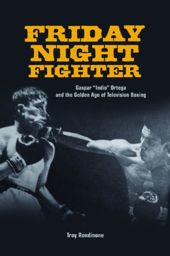 """Friday Night Fighter: Gaspar """"Indio"""" Ortega and the Golden Age of Television Boxing: Troy..."""