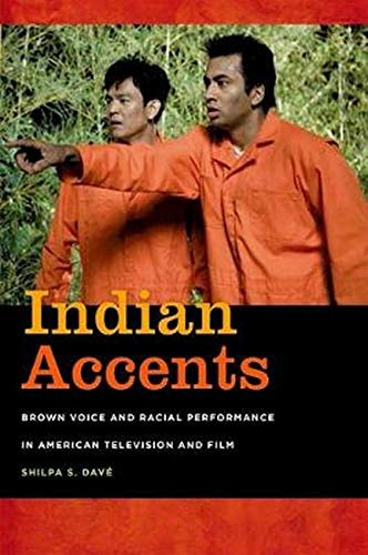 Indian Accents - Brown Voice and Racial Performance in American Television and Film: Dave, Shilpa S...