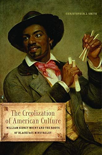 The Creolization of American Culture: William Sidney Mount and the Roots of Blackface Minstrelsy (...