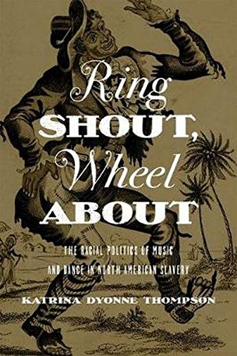 Ring Shout, Wheel About: The Racial Politics of Music and Dance in North American Slavery: Thompson...