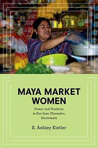 Maya Market Women: Power and Tradition in San Juan Chamelco, Guatemala (Hardback): S. Ashley ...