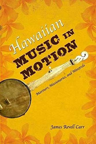 Hawaiian Music in Motion: Mariners, Missionaries, and Minstrels (Hardback): James Revell Carr