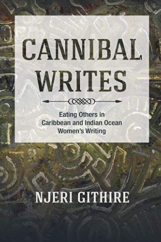 Cannibal Writes: Eating Others in Caribbean and Indian Ocean Women's Writing: Githire, Njeri