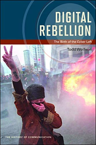 Digital Rebellion: The Birth of the Cyber Left (History of Communication): Wolfson, Todd