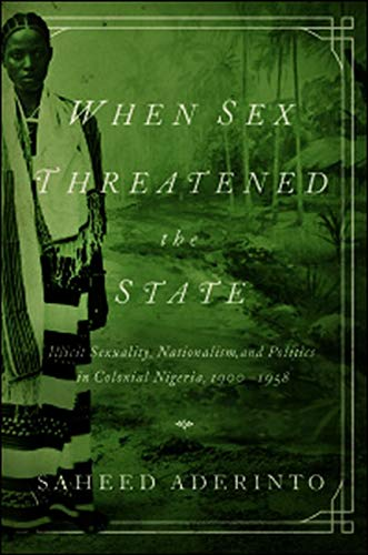 When Sex Threatened the State: Illicit Sexuality, Nationalism, and Politics in Colonial Nigeria, ...