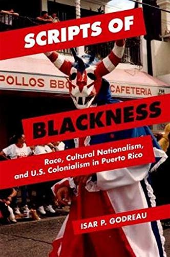 Scripts of Blackness - Race, Cultural Nationalism, and U.S. Colonialism in Puerto Rico: Godreau, ...