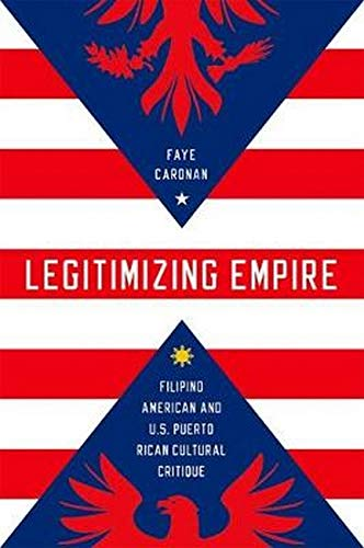 Legitimizing Empire: Filipino American and U.S. Puerto Rican Cultural Critique (Hardback): Faye ...
