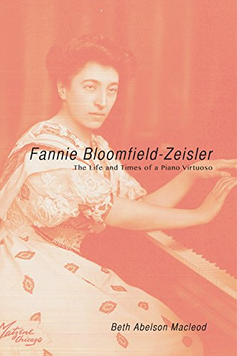 Fannie Bloomfield-Zeisler: The Life and Times of a Piano Virtuoso: Beth Abelson Macleod