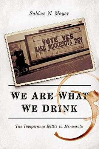 We Are What We Drink - The Temperance Battle in Minnesota: Meyer, Sabine N