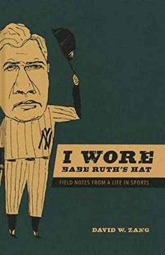 I Wore Babe Ruth's Hat - Field Notes from a Life in Sports: Zang, David W