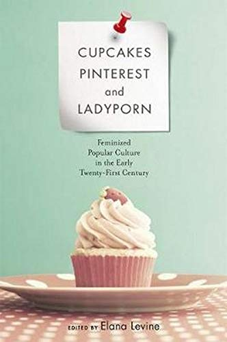 9780252039577: Cupcakes, Pinterest, and Ladyporn: Feminized Popular Culture in the Early Twenty-First Century (Feminist Media Studies)