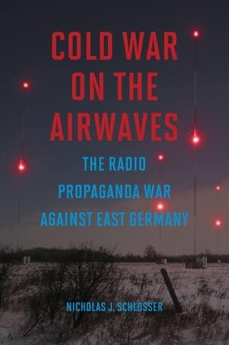 Cold War on the Airwaves - The Radio Propaganda War against East Germany: Schlosser, Nicholas J