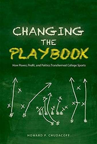 9780252039782: Changing the Playbook: How Power, Profit, and Politics Transformed College Sports (Sport and Society)