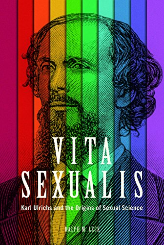Vita Sexualis: Karl Ulrichs and the Origins of Sexual Science: Ralph M. Leck